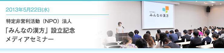 2013年5月22日(水) 特定非営利活動(NPO)法人「みんなの漢方」設立記念メディアセミナー