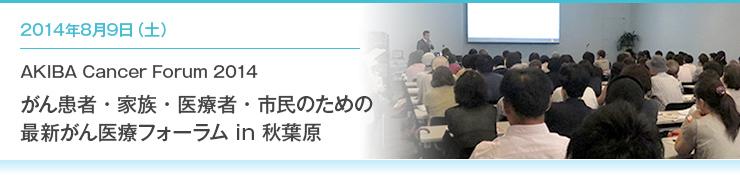 2014年8月9日(土)AKIBA Cancer Forum 2014 がん患者・家族・医療者・市民のための最新がん医療フォーラム in 秋葉原