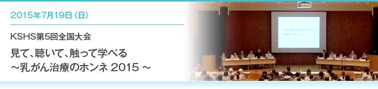 2015年7月19日(日)KSHS第5回全国大会 見て、聴いて、触って学べる ~乳がん治療のホンネ2015~