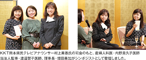 KKT熊本県民テレビアナウンサー村上美香氏の司会のもと、産婦人科医・内野貴久子医師、当法人監事・渡邉賀子医師、理事長・増田美加がシンポジストとして登壇しました。
