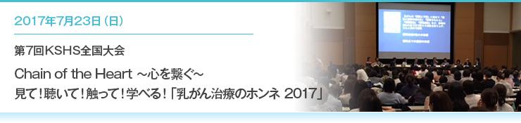 2017年7月23日(日)日本通運本社ビルにて「第7回KSHS全国大会  Chain of the Heart ~心を繋ぐ~ 見て!聴いて!触って!学べる!『乳がん治療のホンネ 2017』」が開催されました。